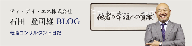 転職コンサルタント日記|ティ・アイ・エス株式会社 石田  登司雄 BLOG